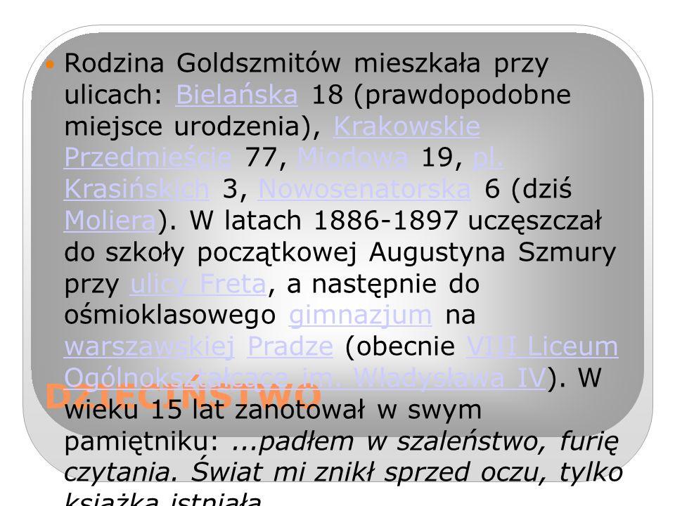 Rodzina Goldszmitów mieszkała przy ulicach: Bielańska 18 (prawdopodobne miejsce urodzenia), Krakowskie Przedmieście 77, Miodowa 19, pl. Krasińskich 3, Nowosenatorska 6 (dziś Moliera). W latach 1886-1897 uczęszczał do szkoły początkowej Augustyna Szmury przy ulicy Freta, a następnie do ośmioklasowego gimnazjum na warszawskiej Pradze (obecnie VIII Liceum Ogólnokształcące im. Władysława IV). W wieku 15 lat zanotował w swym pamiętniku: ...padłem w szaleństwo, furię czytania. Świat mi znikł sprzed oczu, tylko książka istniała....