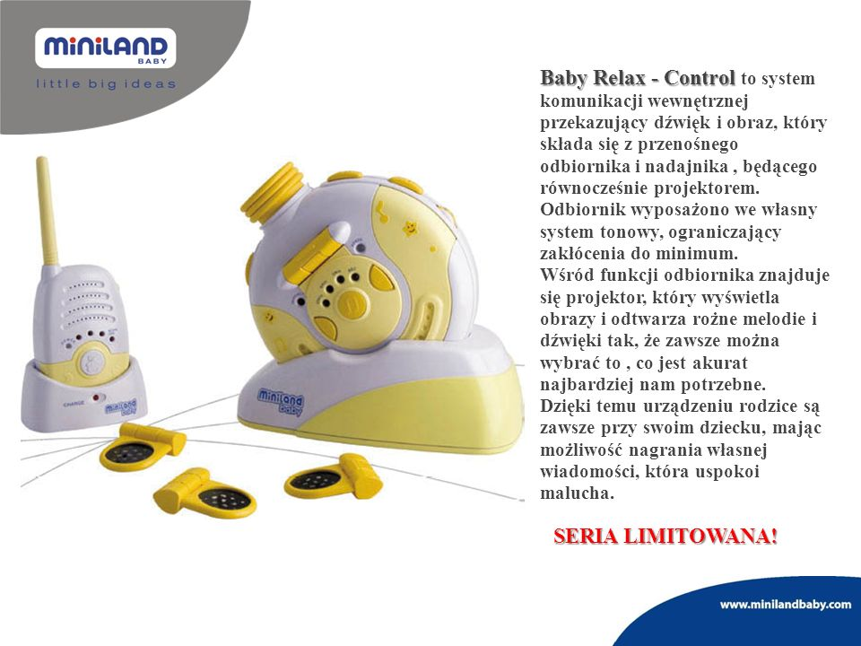 Baby Relax - Control to system komunikacji wewnętrznej przekazujący dźwięk i obraz, który składa się z przenośnego odbiornika i nadajnika , będącego równocześnie projektorem. Odbiornik wyposażono we własny system tonowy, ograniczający zakłócenia do minimum.