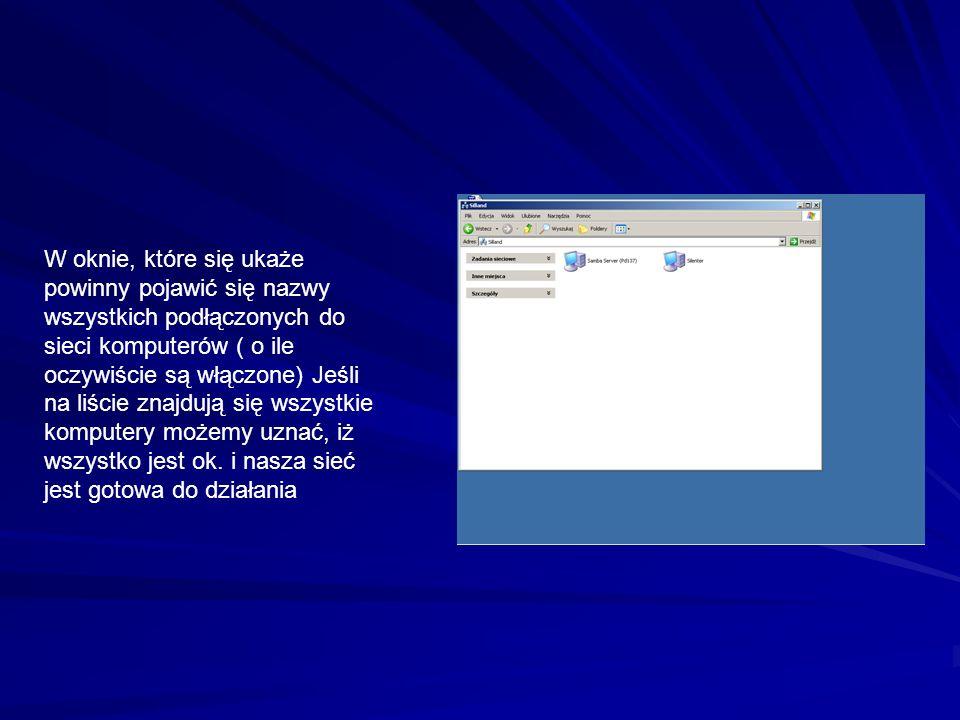 W oknie, które się ukaże powinny pojawić się nazwy wszystkich podłączonych do sieci komputerów ( o ile oczywiście są włączone) Jeśli na liście znajdują się wszystkie komputery możemy uznać, iż wszystko jest ok.