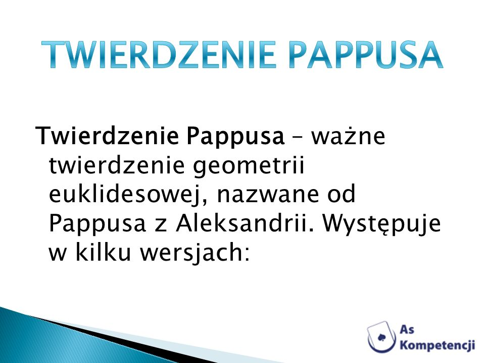 TWIERDZENIE PAPPUSA Twierdzenie Pappusa – ważne twierdzenie geometrii euklidesowej, nazwane od Pappusa z Aleksandrii.