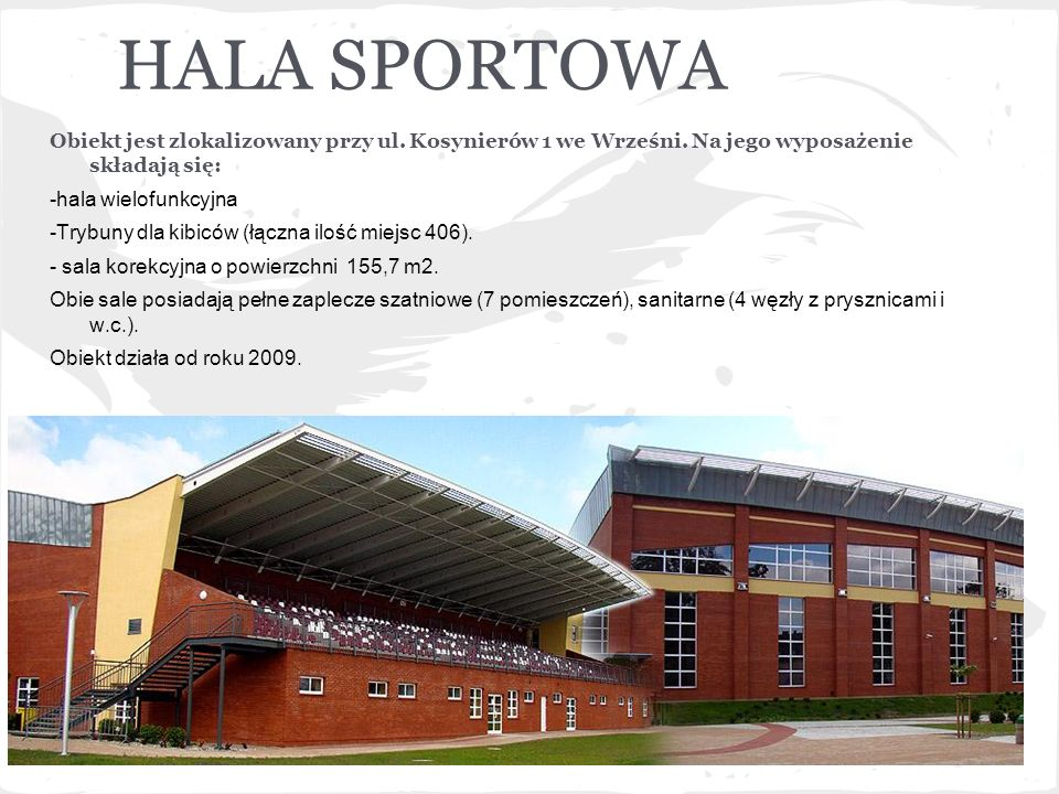 HALA SPORTOWAObiekt jest zlokalizowany przy ul. Kosynierów 1 we Wrześni. Na jego wyposażenie składają się:
