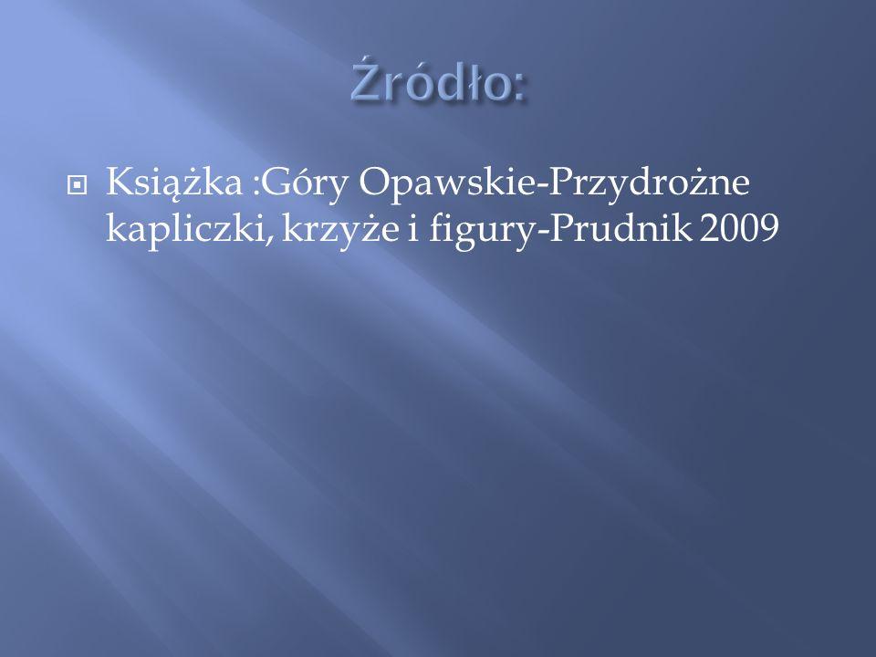 Źródło: Książka :Góry Opawskie-Przydrożne kapliczki, krzyże i figury-Prudnik 2009