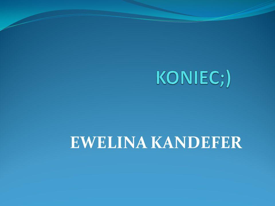KONIEC;) EWELINA KANDEFER