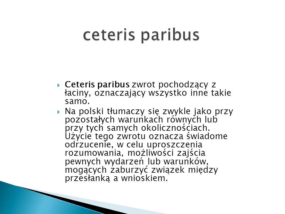 ceteris paribus Ceteris paribus zwrot pochodzący z łaciny, oznaczający wszystko inne takie samo.