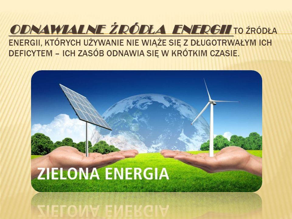 Odnawialne źródła energii TO źródła energii, których używanie nie wiąże się z długotrwałym ich deficytem – ich zasób odnawia się w krótkim czasie.