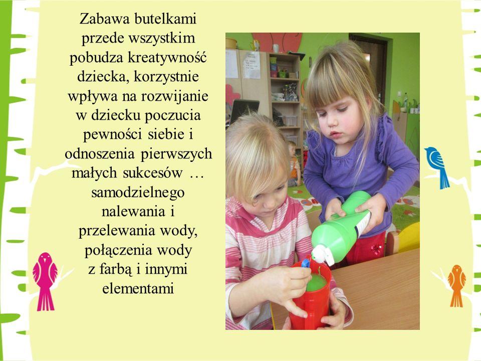 Zabawa butelkami przede wszystkim pobudza kreatywność dziecka, korzystnie wpływa na rozwijanie w dziecku poczucia pewności siebie i odnoszenia pierwszych małych sukcesów … samodzielnego nalewania i przelewania wody, połączenia wody z farbą i innymi elementami