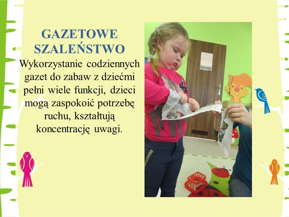 GAZETOWE SZALEŃSTWO Wykorzystanie codziennych gazet do zabaw z dziećmi pełni wiele funkcji, dzieci mogą zaspokoić potrzebę ruchu, kształtują koncentrację uwagi.