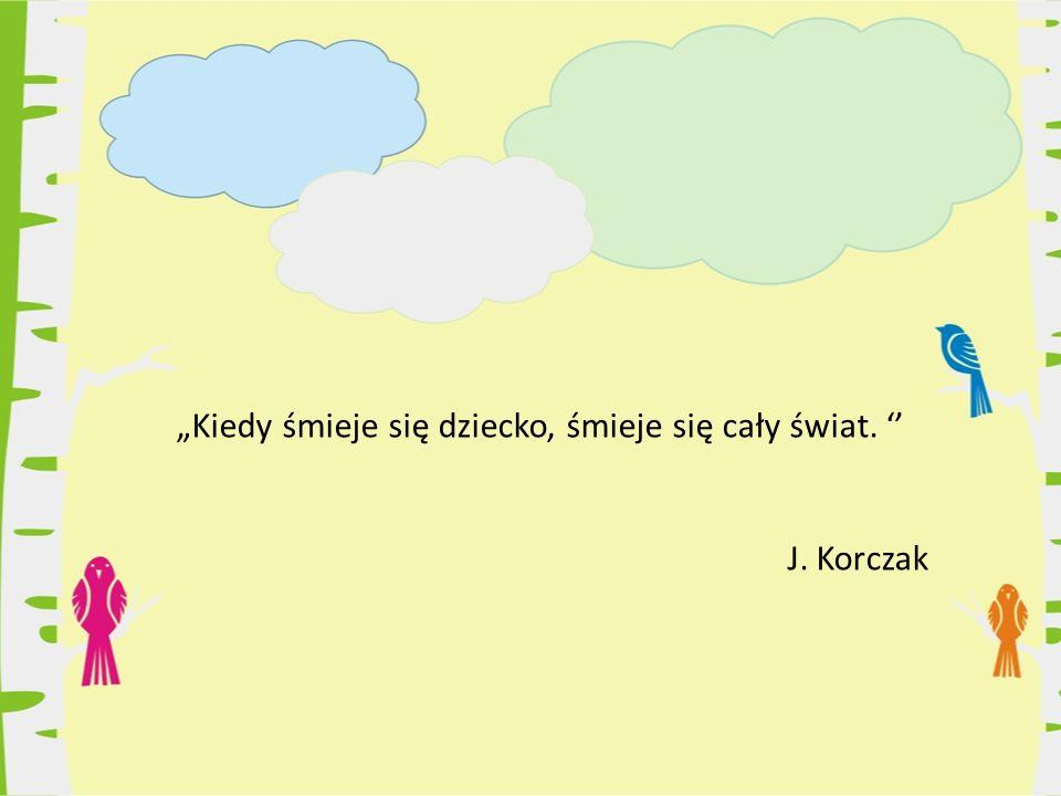 """""""Kiedy śmieje się dziecko, śmieje się cały świat. '' J. Korczak"""