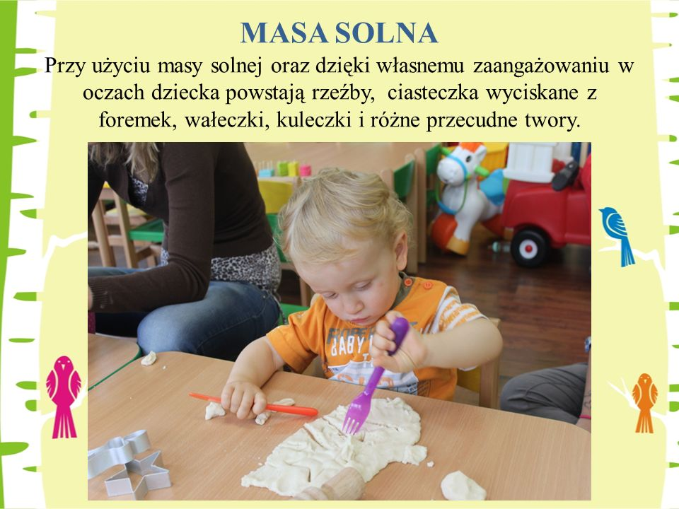 MASA SOLNA Przy użyciu masy solnej oraz dzięki własnemu zaangażowaniu w oczach dziecka powstają rzeźby, ciasteczka wyciskane z foremek, wałeczki, kuleczki i różne przecudne twory.
