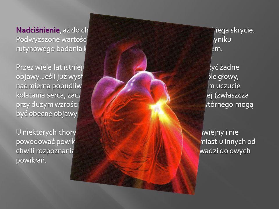 Nadciśnienie, aż do chwili wystąpienia powikłań, zwykle przebiega skrycie. Podwyższone wartości ciśnienia tętniczego wykrywane są w wyniku rutynowego badania lekarskiego bądź incydentalnym pomiarem.