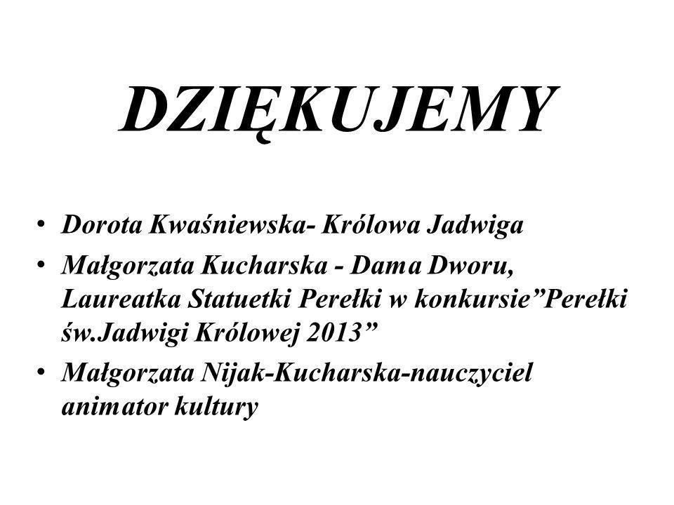 DZIĘKUJEMY Dorota Kwaśniewska- Królowa Jadwiga