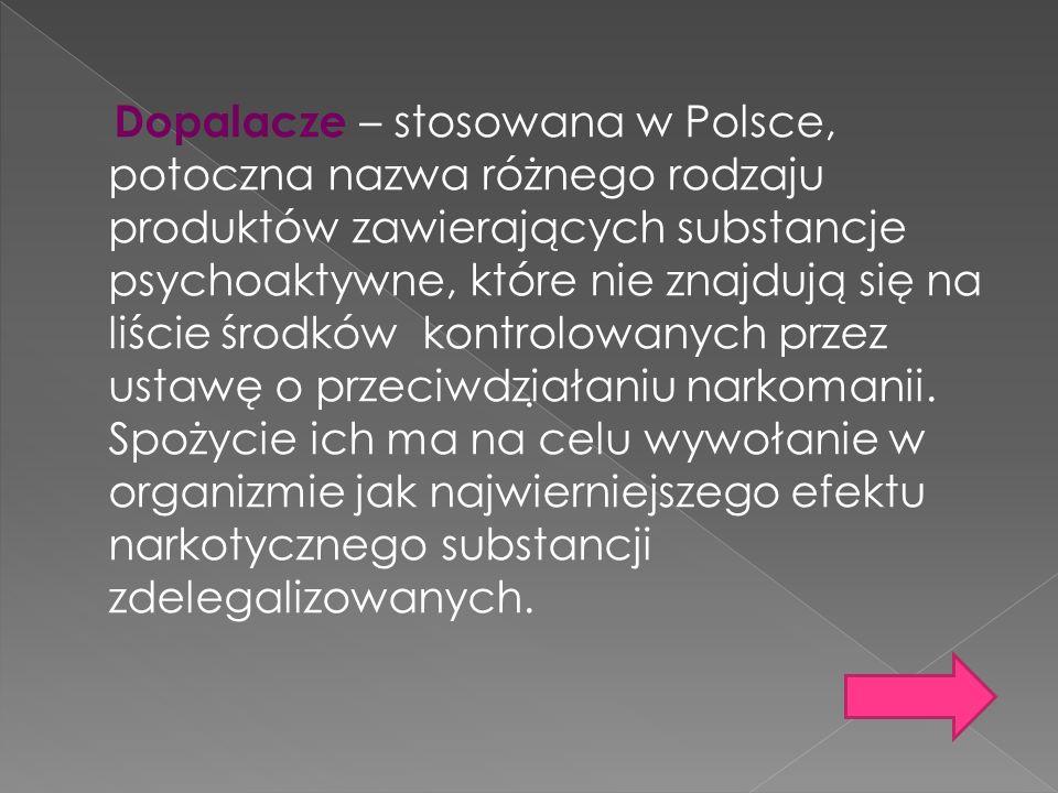 Dopalacze – stosowana w Polsce, potoczna nazwa różnego rodzaju produktów zawierających substancje psychoaktywne, które nie znajdują się na liście środków kontrolowanych przez ustawę o przeciwdziałaniu narkomanii. Spożycie ich ma na celu wywołanie w organizmie jak najwierniejszego efektu narkotycznego substancji zdelegalizowanych.