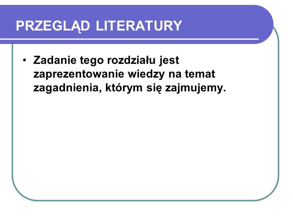 PRZEGLĄD LITERATURY Zadanie tego rozdziału jest zaprezentowanie wiedzy na temat zagadnienia, którym się zajmujemy.