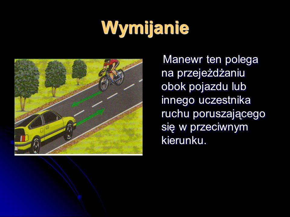 Wymijanie Manewr ten polega na przejeżdżaniu obok pojazdu lub innego uczestnika ruchu poruszającego się w przeciwnym kierunku.