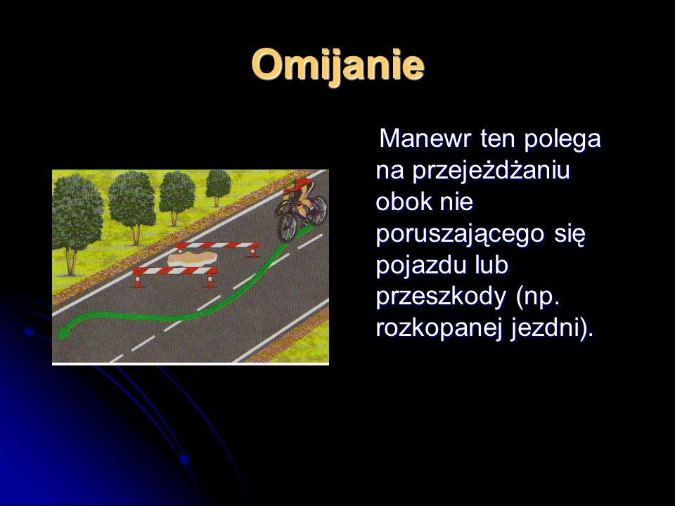 Omijanie Manewr ten polega na przejeżdżaniu obok nie poruszającego się pojazdu lub przeszkody (np.