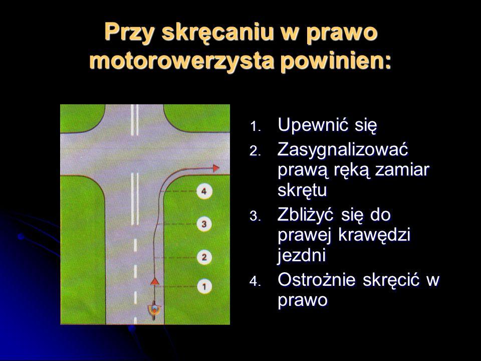 Przy skręcaniu w prawo motorowerzysta powinien: