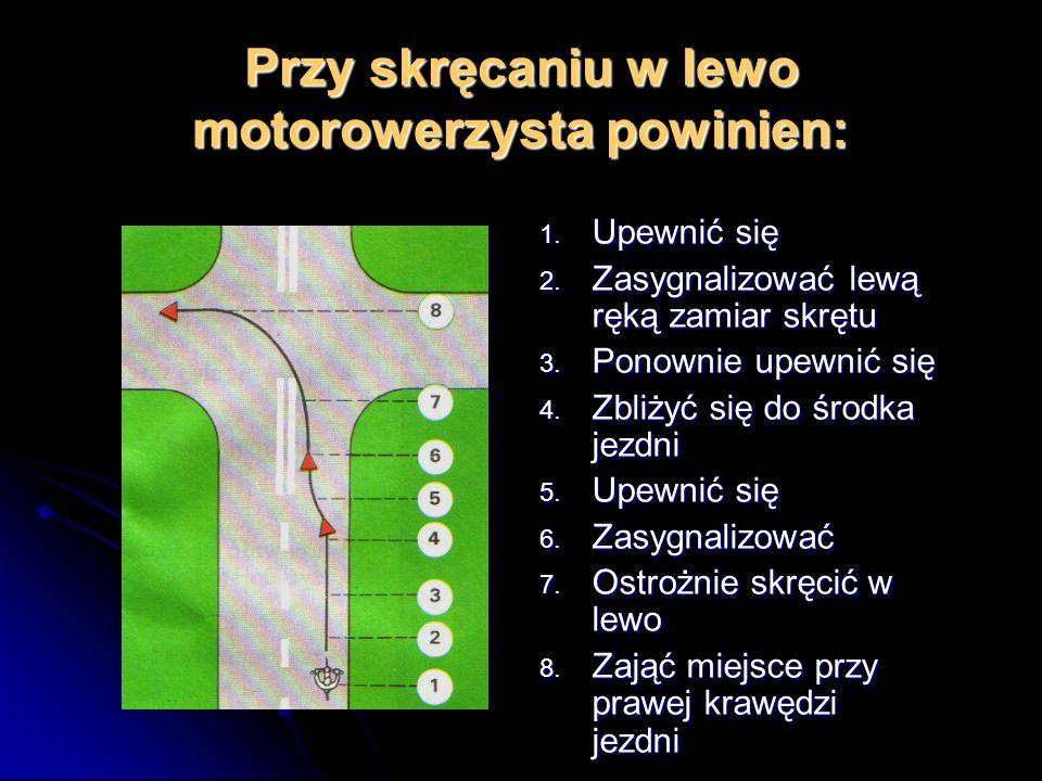 Przy skręcaniu w lewo motorowerzysta powinien: