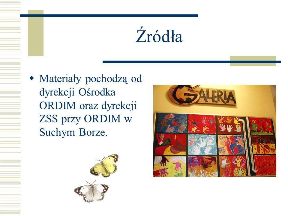 Źródła Materiały pochodzą od dyrekcji Ośrodka ORDIM oraz dyrekcji ZSS przy ORDIM w Suchym Borze.