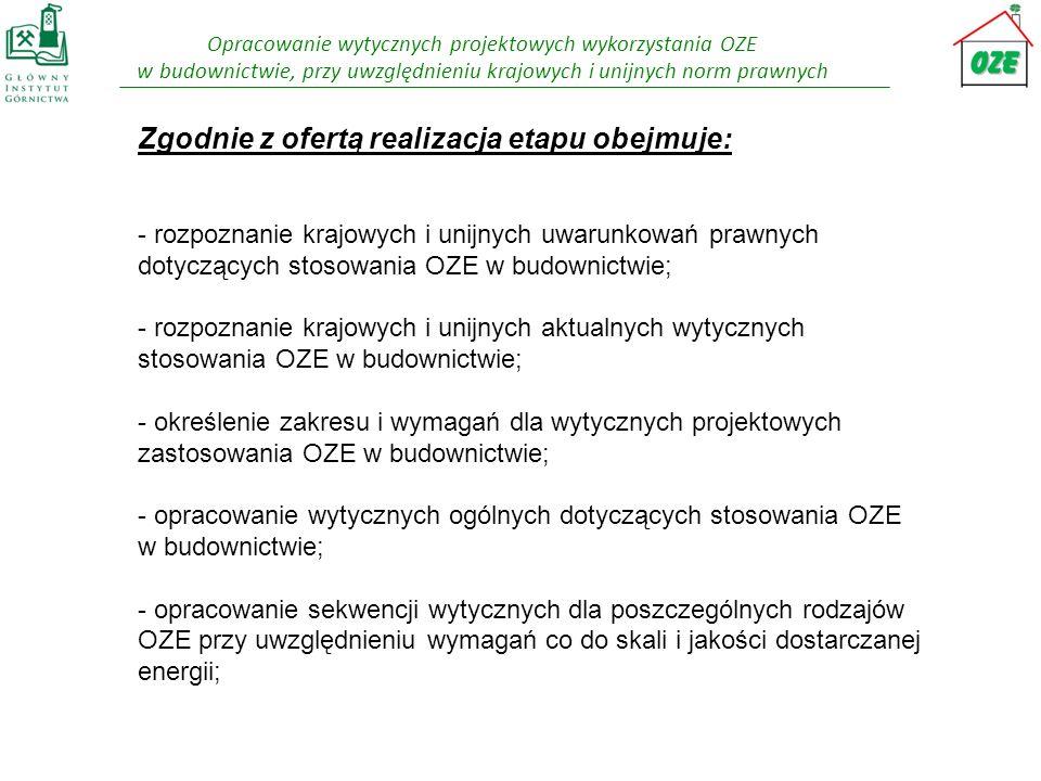Zgodnie z ofertą realizacja etapu obejmuje: - rozpoznanie krajowych i unijnych uwarunkowań prawnych dotyczących stosowania OZE w budownictwie; - rozpoznanie krajowych i unijnych aktualnych wytycznych stosowania OZE w budownictwie; - określenie zakresu i wymagań dla wytycznych projektowych zastosowania OZE w budownictwie; - opracowanie wytycznych ogólnych dotyczących stosowania OZE w budownictwie; - opracowanie sekwencji wytycznych dla poszczególnych rodzajów OZE przy uwzględnieniu wymagań co do skali i jakości dostarczanej energii;
