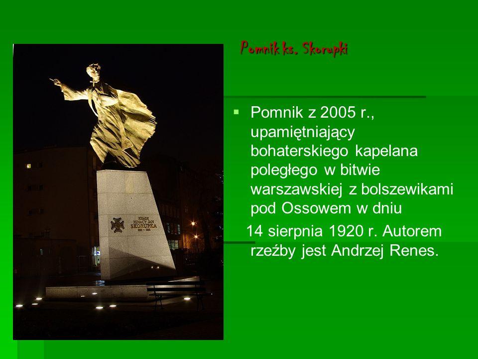 Pomnik ks. Skorupki Pomnik z 2005 r., upamiętniający bohaterskiego kapelana poległego w bitwie warszawskiej z bolszewikami pod Ossowem w dniu.