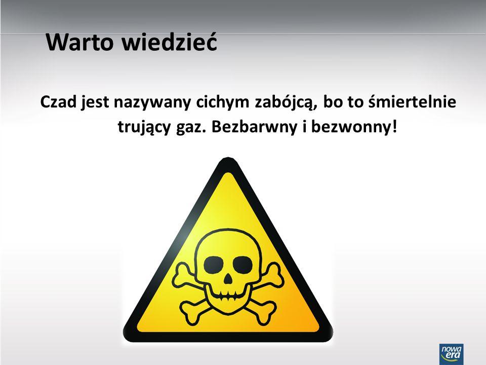 Warto wiedzieć Czad jest nazywany cichym zabójcą, bo to śmiertelnie trujący gaz.