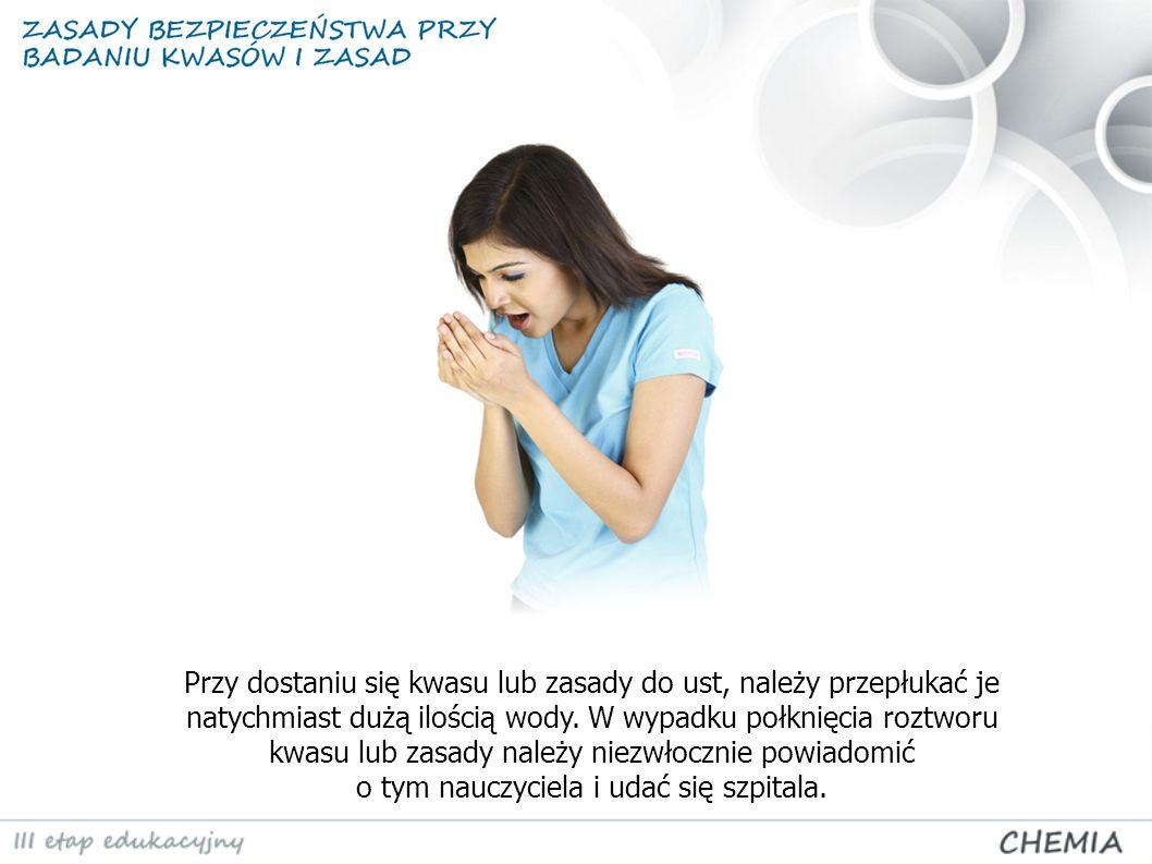Przy dostaniu się kwasu lub zasady do ust, należy przepłukać je natychmiast dużą ilością wody.
