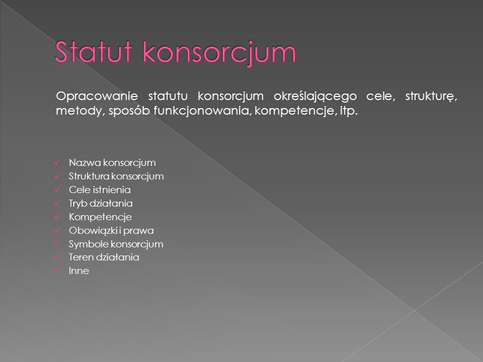 Statut konsorcjum Opracowanie statutu konsorcjum określającego cele, strukturę, metody, sposób funkcjonowania, kompetencje, itp.
