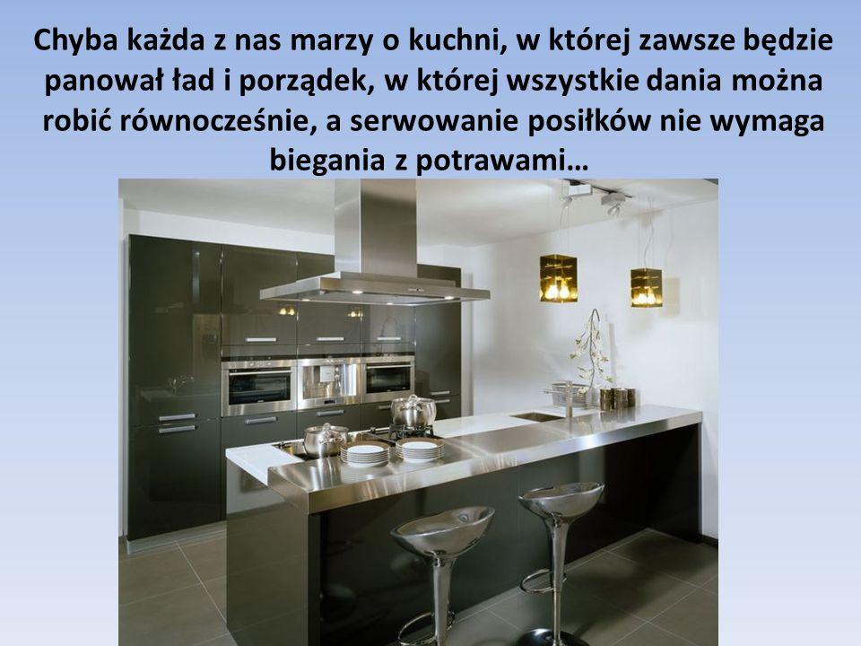 Chyba każda z nas marzy o kuchni, w której zawsze będzie panował ład i porządek, w której wszystkie dania można robić równocześnie, a serwowanie posiłków nie wymaga biegania z potrawami…