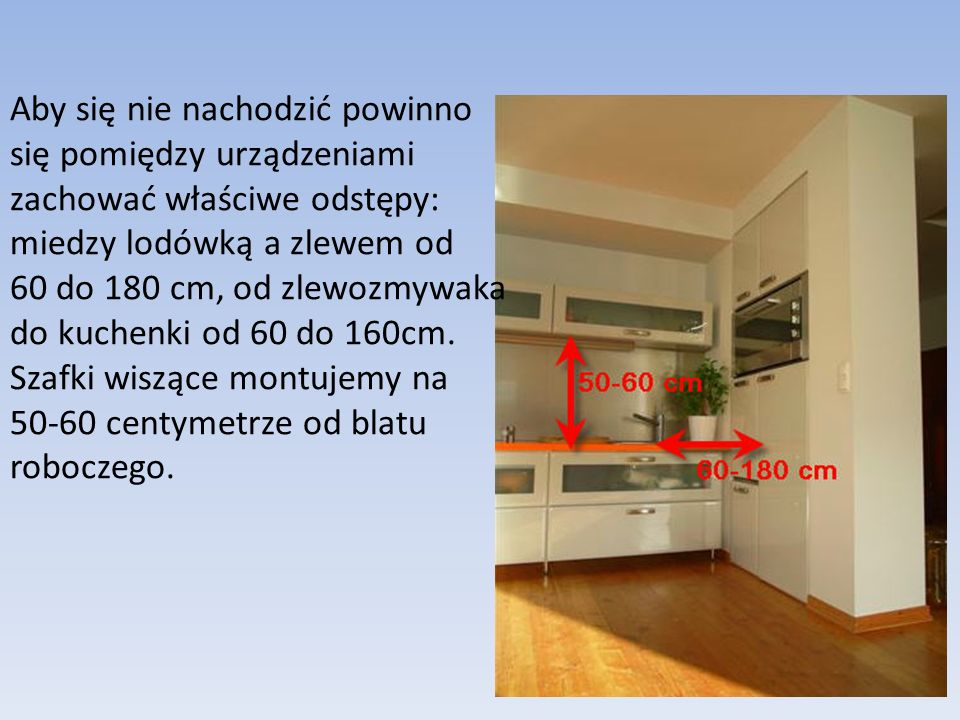 Aby się nie nachodzić powinno się pomiędzy urządzeniami zachować właściwe odstępy: miedzy lodówką a zlewem od 60 do 180 cm, od zlewozmywaka do kuchenki od 60 do 160cm.