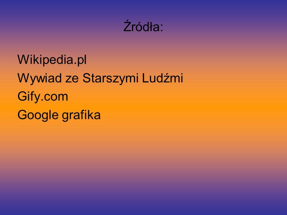Źródła: Wikipedia.pl Wywiad ze Starszymi Ludźmi Gify.com Google grafika