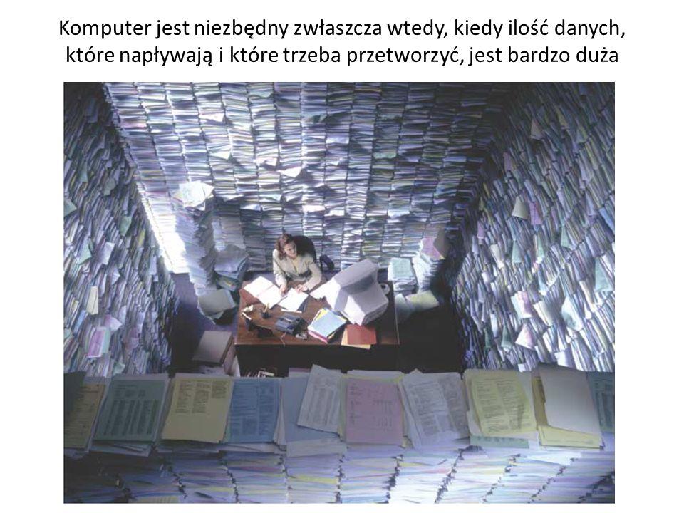 Komputer jest niezbędny zwłaszcza wtedy, kiedy ilość danych, które napływają i które trzeba przetworzyć, jest bardzo duża