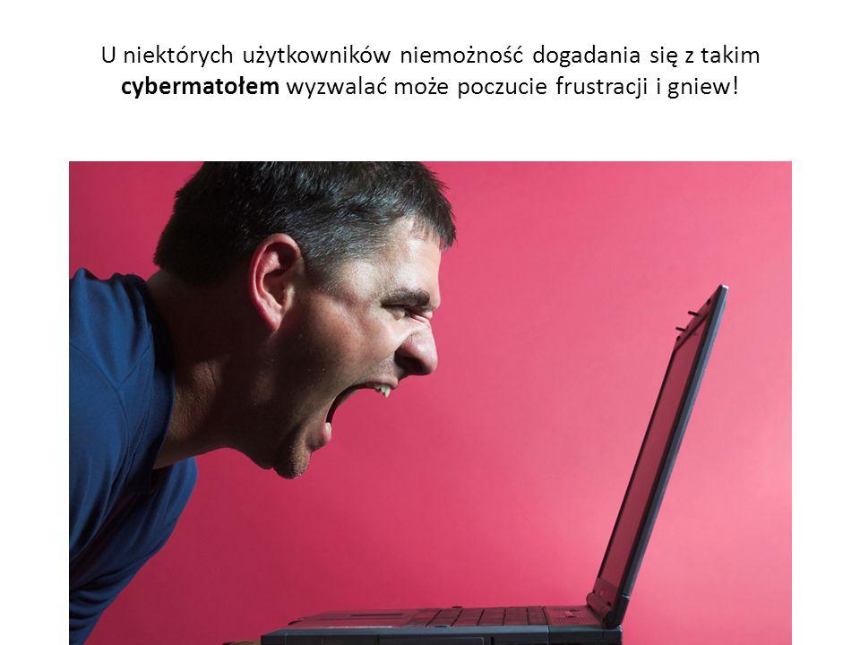 U niektórych użytkowników niemożność dogadania się z takim cybermatołem wyzwalać może poczucie frustracji i gniew!
