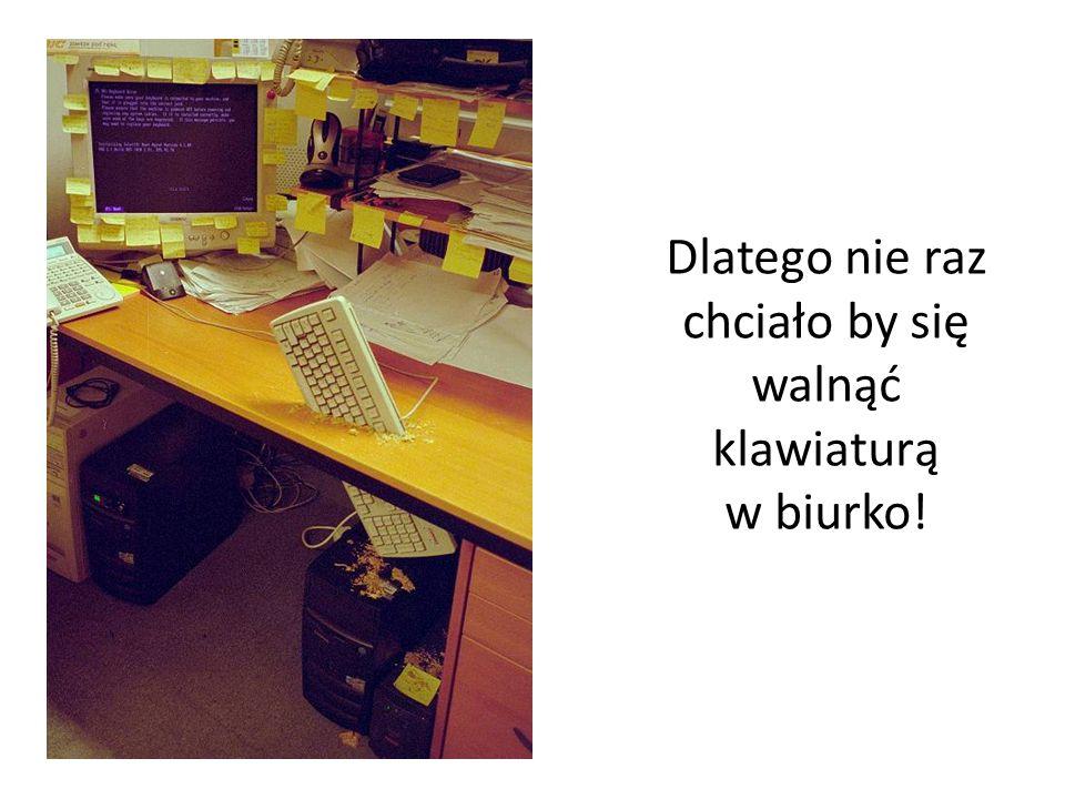 Dlatego nie raz chciało by się walnąć klawiaturą w biurko!