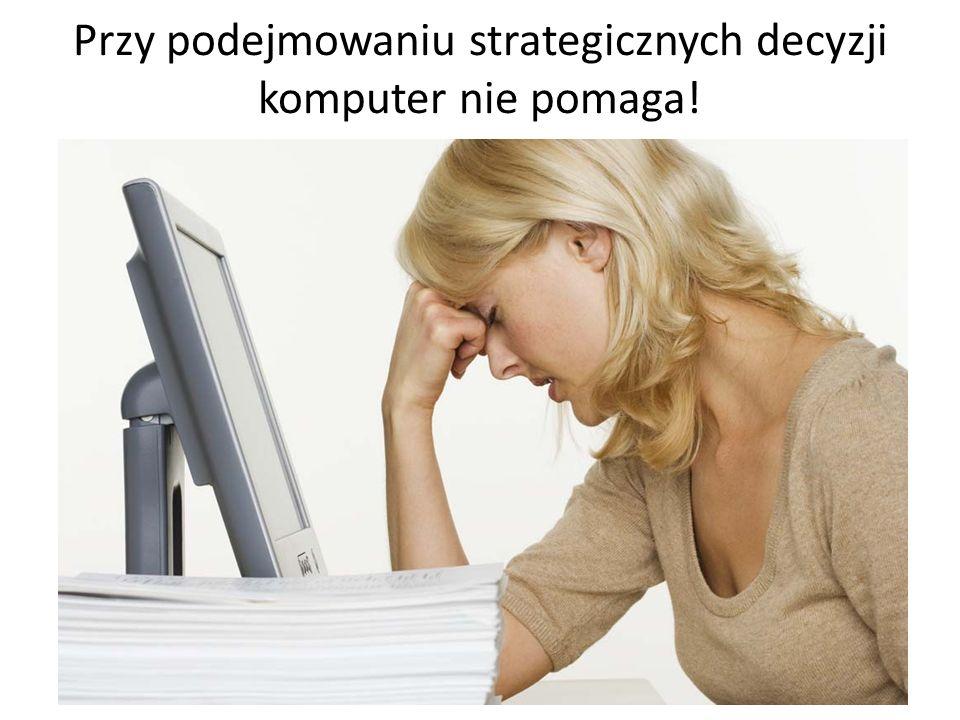 Przy podejmowaniu strategicznych decyzji komputer nie pomaga!
