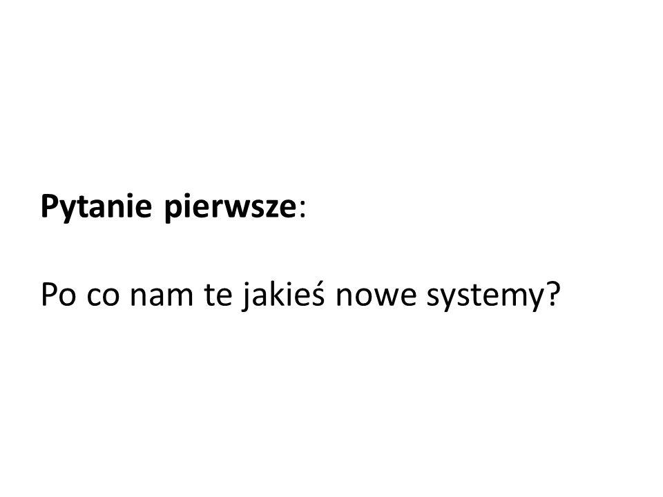 Pytanie pierwsze: Po co nam te jakieś nowe systemy