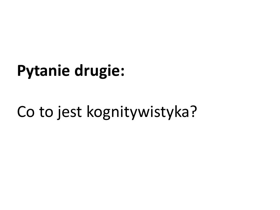 Pytanie drugie: Co to jest kognitywistyka
