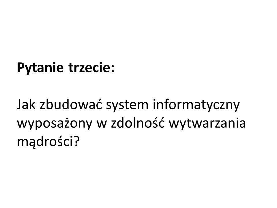 Pytanie trzecie: Jak zbudować system informatyczny wyposażony w zdolność wytwarzania mądrości