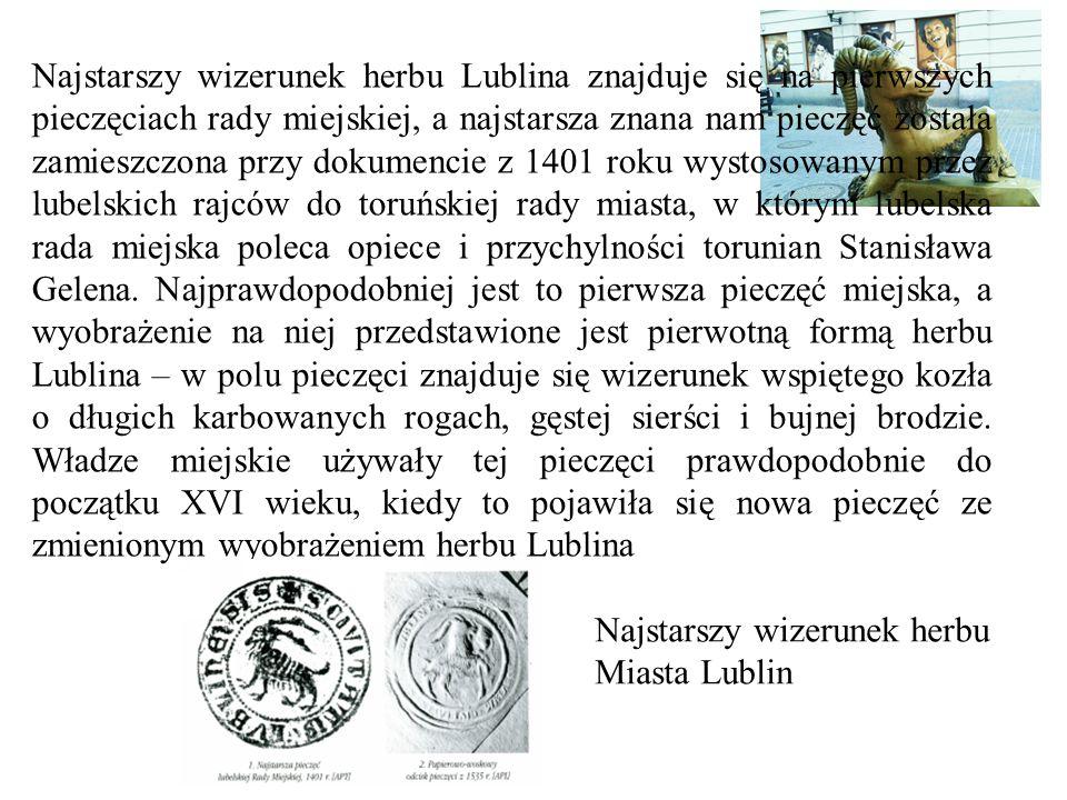 Najstarszy wizerunek herbu Lublina znajduje się na pierwszych pieczęciach rady miejskiej, a najstarsza znana nam pieczęć została zamieszczona przy dokumencie z 1401 roku wystosowanym przez lubelskich rajców do toruńskiej rady miasta, w którym lubelska rada miejska poleca opiece i przychylności torunian Stanisława Gelena. Najprawdopodobniej jest to pierwsza pieczęć miejska, a wyobrażenie na niej przedstawione jest pierwotną formą herbu Lublina – w polu pieczęci znajduje się wizerunek wspiętego kozła o długich karbowanych rogach, gęstej sierści i bujnej brodzie. Władze miejskie używały tej pieczęci prawdopodobnie do początku XVI wieku, kiedy to pojawiła się nowa pieczęć ze zmienionym wyobrażeniem herbu Lublina