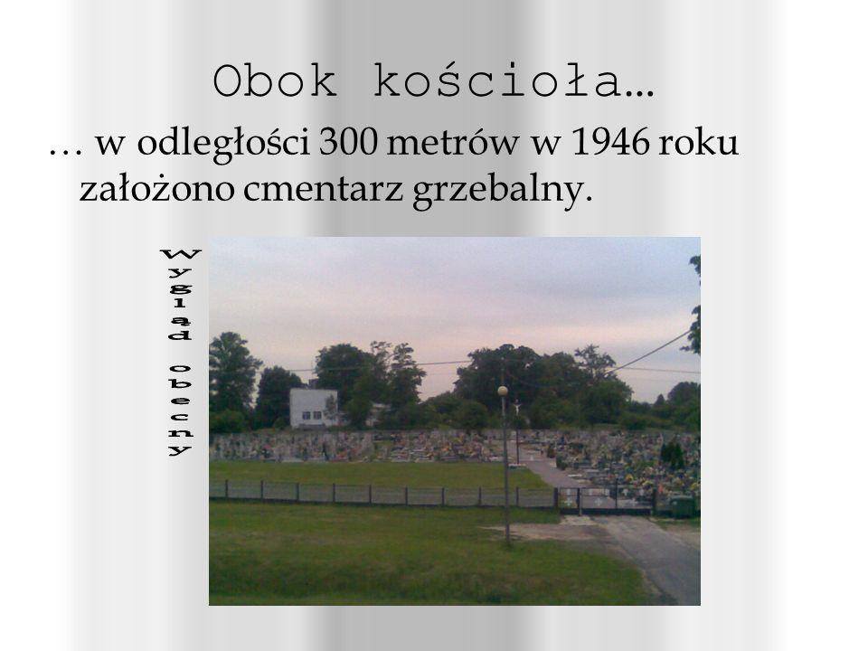 Obok kościoła… … w odległości 300 metrów w 1946 roku założono cmentarz grzebalny. Wygląd obecny