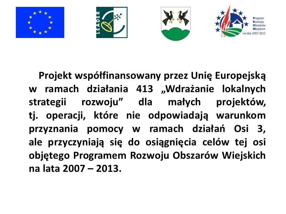 """Projekt współfinansowany przez Unię Europejską w ramach działania 413 """"Wdrażanie lokalnych strategii rozwoju dla małych projektów, tj."""