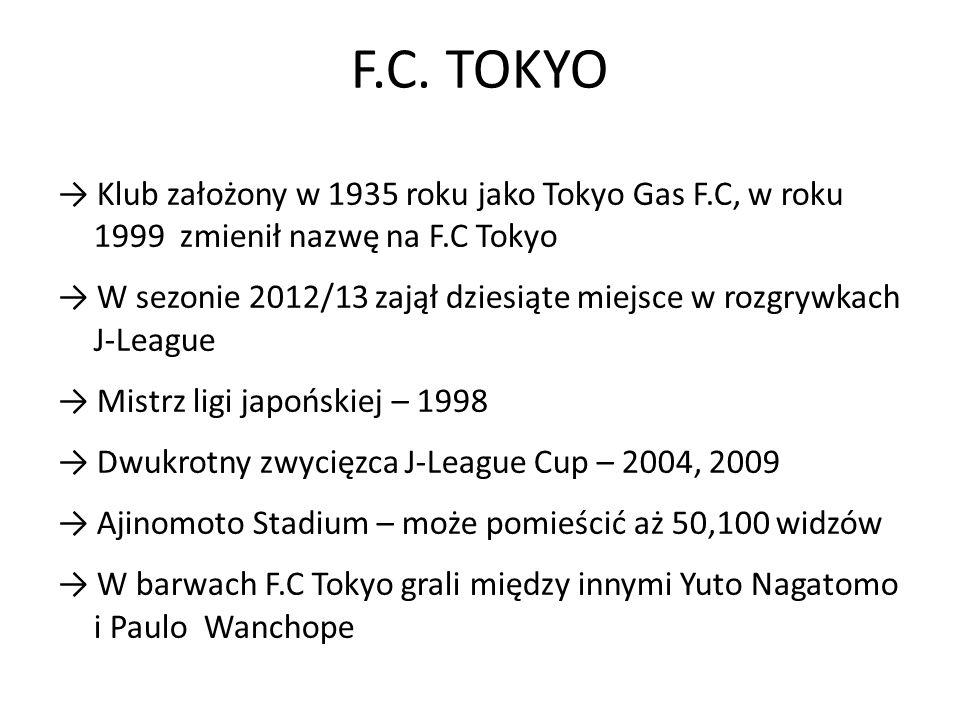 F.C. TOKYO → Klub założony w 1935 roku jako Tokyo Gas F.C, w roku 1999 zmienił nazwę na F.C Tokyo.