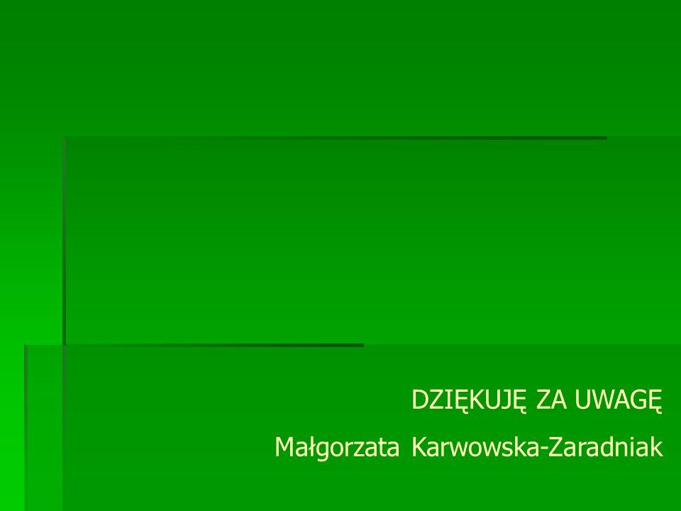 DZIĘKUJĘ ZA UWAGĘ Małgorzata Karwowska-Zaradniak