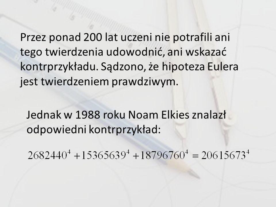 Przez ponad 200 lat uczeni nie potrafili ani tego twierdzenia udowodnić, ani wskazać kontrprzykładu. Sądzono, że hipoteza Eulera jest twierdzeniem prawdziwym.