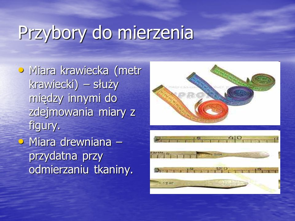 Przybory do mierzenia Miara krawiecka (metr krawiecki) – służy między innymi do zdejmowania miary z figury.