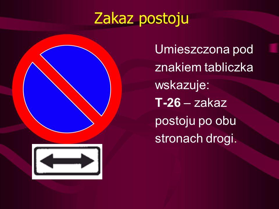 Zakaz postoju Umieszczona pod znakiem tabliczka wskazuje: T-26 – zakaz postoju po obu stronach drogi.