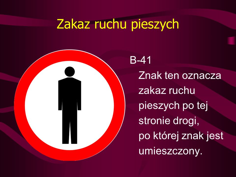 Zakaz ruchu pieszych B-41 Znak ten oznacza zakaz ruchu pieszych po tej stronie drogi, po której znak jest umieszczony.