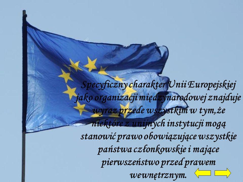 Specyficzny charakter Unii Europejskiej jako organizacji międzynarodowej znajduje wyraz przede wszystkim w tym,że niektóre z unijnych instytucji mogą stanowić prawo obowiązujące wszystkie państwa członkowskie i mające pierwszeństwo przed prawem wewnętrznym.