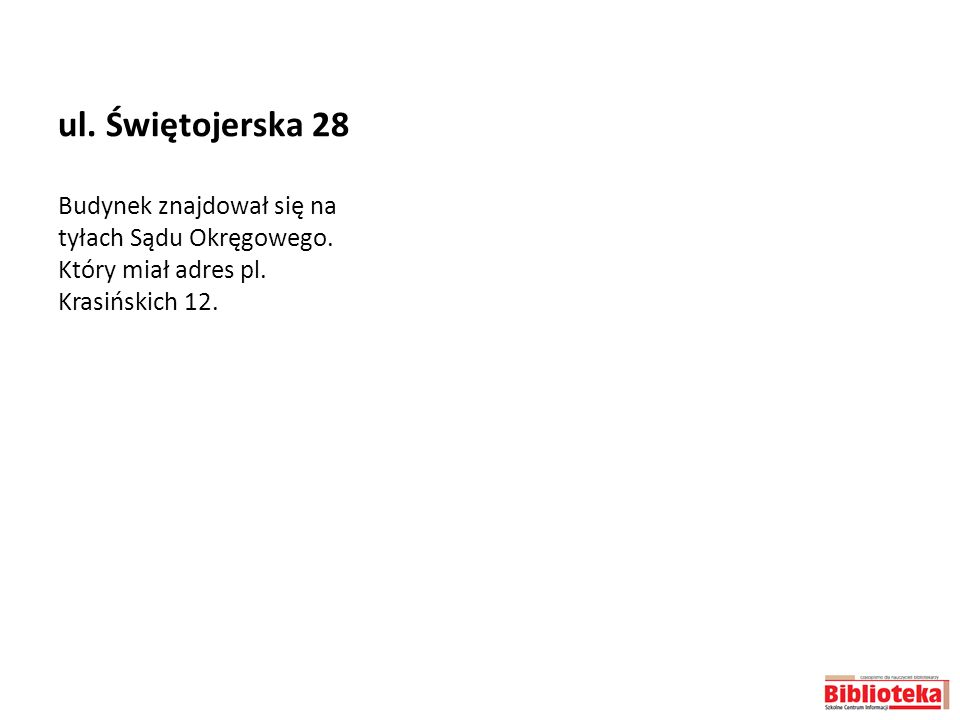 ul. Świętojerska 28 Budynek znajdował się na tyłach Sądu Okręgowego. Który miał adres pl. Krasińskich 12.