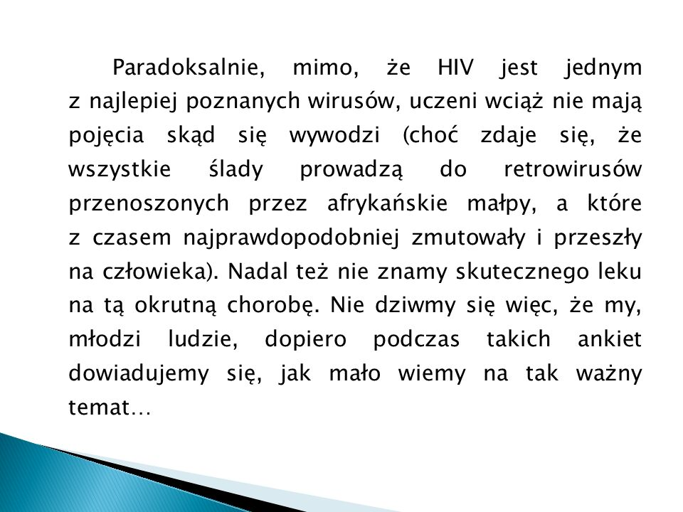 Paradoksalnie, mimo, że HIV jest jednym z najlepiej poznanych wirusów, uczeni wciąż nie mają pojęcia skąd się wywodzi (choć zdaje się, że wszystkie ślady prowadzą do retrowirusów przenoszonych przez afrykańskie małpy, a które z czasem najprawdopodobniej zmutowały i przeszły na człowieka).