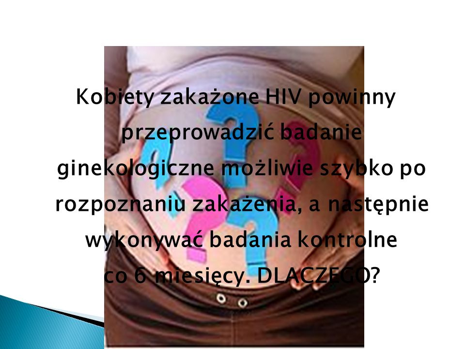 Kobiety zakażone HIV powinny przeprowadzić badanie ginekologiczne możliwie szybko po rozpoznaniu zakażenia, a następnie wykonywać badania kontrolne co 6 miesięcy.